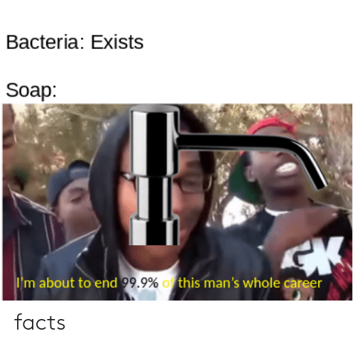 Facts, Soap, and Bacteria: Bacteria: Exists  Soap:  CK  Im about to end 99.9% this man's whole career facts