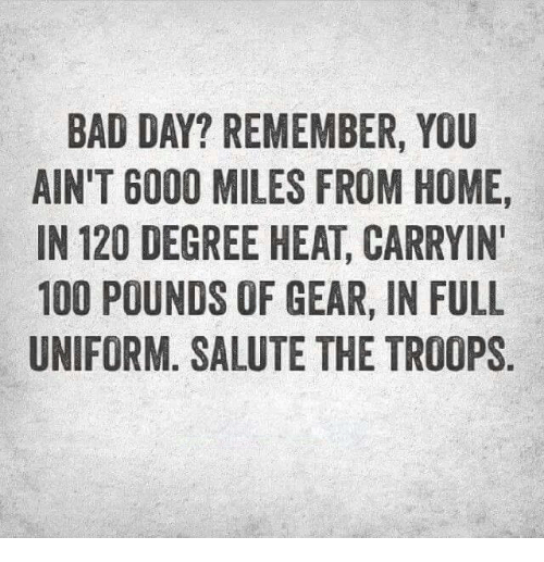the troop: BAD DAY? REMEMBER, YOU  AIN'T 6000 MILES FROM HOME,  IN 120 DEGREE HEAT CARRYIN'  100 POUNDS OF GEAR, IN FULL  UNIFORM. SALUTE THE TROOPS