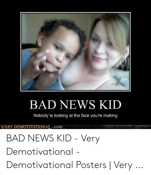 Bad Mom Meme: BAD NEWS KID  Nobody is looking at the face you're making  VERY DEMOTIVATIONAT,.com BAD NEWS KID - Very Demotivational - Demotivational Posters | Very ...
