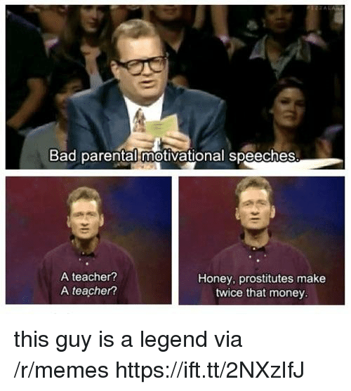 Speeches: Bad parental motivational speeches  A teacher?  A teacher?  Honey, prostitutes make  twice that money this guy is a legend via /r/memes https://ift.tt/2NXzIfJ