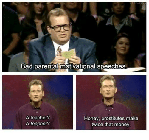 Speeches: Bad parental motivational speeches  A teacher?  A teacher?  Honey, prostitutes make  twice that money