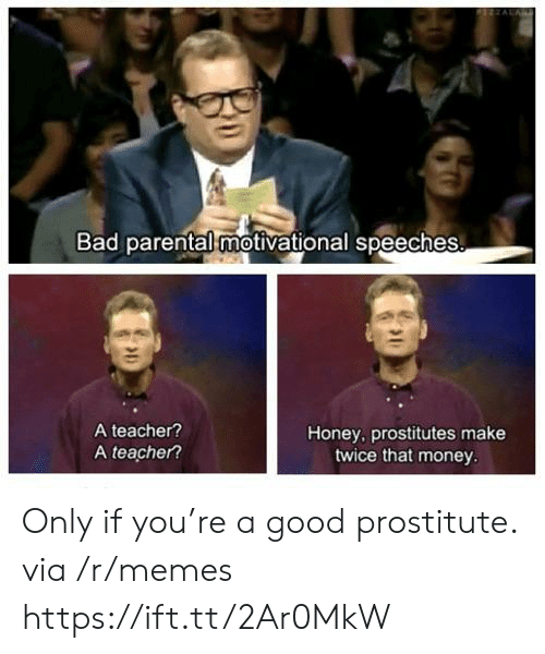 Speeches: Bad parental motivational speeches  A teacher?  A teacher?  Honey, prostitutes make  twice that money Only if you're a good prostitute. via /r/memes https://ift.tt/2Ar0MkW