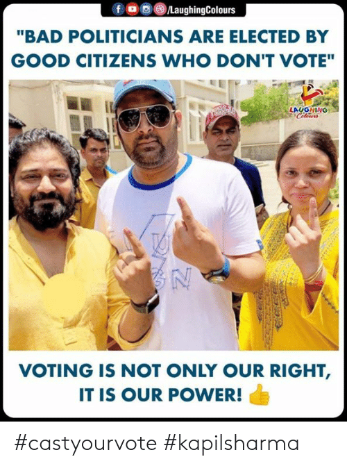 """Bad, Good, and Power: """"BAD POLITICIANS ARE ELECTED BY  GOOD CITIZENS WHO DON'T VOTE""""  LAUGHING  VOTING IS NOT ONLY OUR RIGHT,  IT IS OUR POWER! #castyourvote #kapilsharma"""