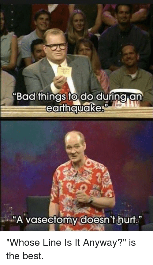 """Memes, Earthquake, and Vasectomy: """"Bad things to do during an  earthquakes  """"A vasectomy doesn't hurt."""" """"Whose Line Is It Anyway?"""" is the best."""
