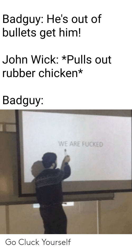 John Wick, Chicken, and Wick: Badguy: He's out of  bullets get him!  John Wick: *Pulls out  rubber chicken*  Badguy:  WE ARE FUCKED Go Cluck Yourself