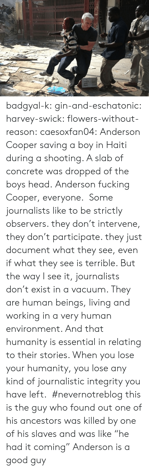"""observers: badgyal-k: gin-and-eschatonic:  harvey-swick:  flowers-without-reason:  caesoxfan04: Anderson Cooper saving a boy in Haiti during a shooting. A slab of concrete was dropped of the boys head. Anderson fucking Cooper, everyone. Some journalists like to be strictly observers. they don't intervene, they don't participate. they just document what they see, even if what they see is terrible. But the way I see it, journalists don't exist in a vacuum. They are human beings, living and working in a very human environment. And that humanity is essential in relating to their stories. When you lose your humanity, you lose any kind of journalistic integrity you have left.  #nevernotreblog  this is the guy who found out one of his ancestors was killed by one of his slaves and was like """"he had it coming""""    Anderson is a good guy"""