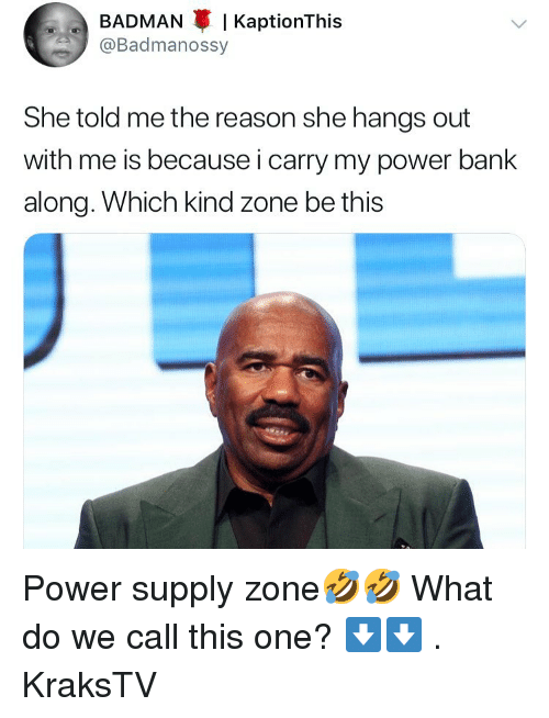 Badman, Memes, and Bank: BADMAN I KaptionThis  @Badmanossy  She told me the reason she hangs out  with me is because i carry my power bank  along. Which kind zone be this Power supply zone🤣🤣 What do we call this one? ⬇️⬇️ . KraksTV