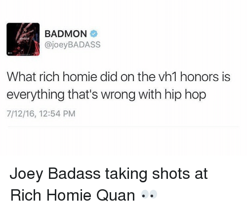 Rich Homie: BADMON  ajoey BADASS  What rich homie did on the vh1 honors is  everything that's wrong with hip hop  7/12/16, 12:54 PM Joey Badass taking shots at Rich Homie Quan 👀