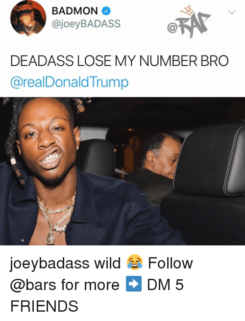 Friends, Memes, and Wild: BADMON  @joeyBADASS  Ca  DEADASS LOSE MY NUMBER BRO  @realDonaldTrump joeybadass wild 😂 Follow @bars for more ➡️ DM 5 FRIENDS