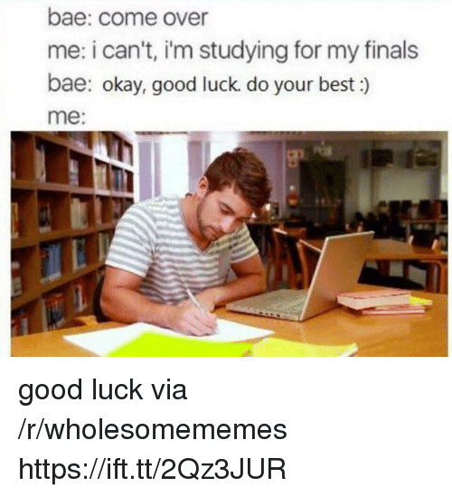 Bae, Come Over, and Finals: bae: come over  me: i can't, i'm studying for my finals  bae: okay, good luck. do your best:)  me: good luck via /r/wholesomememes https://ift.tt/2Qz3JUR