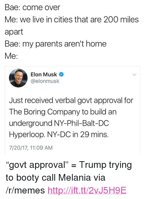 """Hyperloop: Bae: Come Over  Me: we live in cities that are 200 miles  apart  Bae: my parents aren't home  Me:  Elon Musk  @elonmusk  Just received verbal govt approval for  The Boring Company to build an  underground NY-Phil-Balt-DC  Hyperloop. NY-DC in 29 mins.  7/20/17, 11:09 AM <p>&ldquo;govt approval&rdquo; = Trump trying to booty call Melania via /r/memes <a href=""""http://ift.tt/2vJ5H9E"""">http://ift.tt/2vJ5H9E</a></p>"""