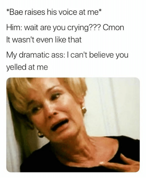 Ass, Bae, and Crying: *Bae raises his voice at me  Him: wait are you crying??? Cmon  It wasn't even like that  My dramatic ass: I can't believe you  yelled at me