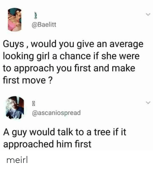 Girl, Tree, and MeIRL: @Baelitt  Guys , would you give an average  looking girl a chance if she were  to approach you first and make  first move?  @ascaniospread  A guy would talk to a tree if it  approached him first meirl