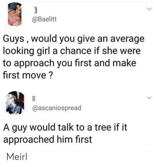 Girl, Tree, and MeIRL: @Baelitt  Guys, would you give an average  looking girl a chance if she were  to approach you first and make  first move?  @ascaniospread  A guy would talk to a tree if it  approached him first Meirl