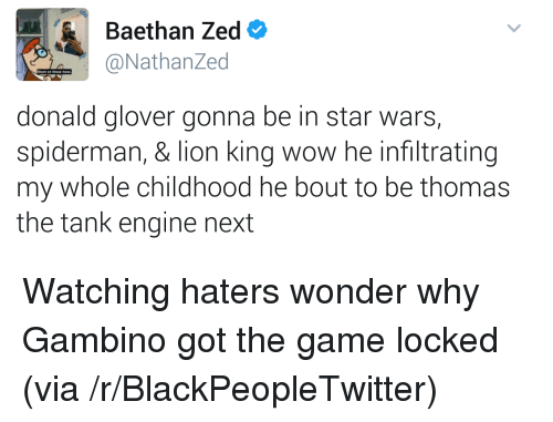 thomas the tank engine: Baethan Zed  @NathanZed  Stunt on  donald glover gonna be in star wars,  spiderman, & lion king wow he infiltrating  my whole childhood he bout to be thomas  the tank engine next <p>Watching haters wonder why Gambino got the game locked (via /r/BlackPeopleTwitter)</p>