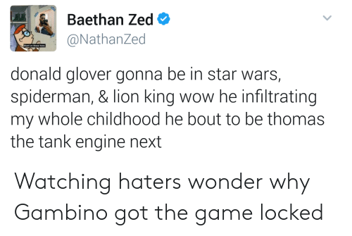 thomas the tank engine: Baethan Zed  @NathanZed  Stunt on  donald glover gonna be in star wars,  spiderman, & lion king wow he infiltrating  my whole childhood he bout to be thomas  the tank engine next Watching haters wonder why Gambino got the game locked