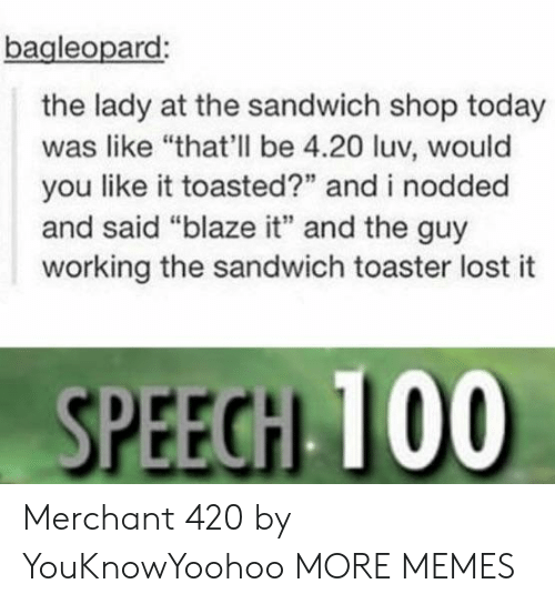 "Toasted: bagleopard  the lady at the sandwich shop today  was like ""that'll be 4.20 luv, would  you like it toasted?"" and i nodded  and said ""blaze it"" and the guy  working the sandwich toaster lost it  SPEEGH 100 Merchant 420 by YouKnowYoohoo MORE MEMES"