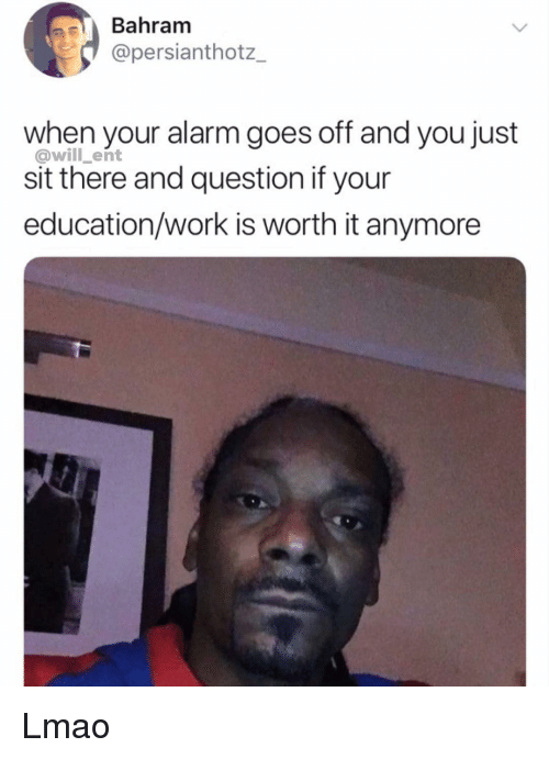 Lmao, Memes, and Work: Bahram  @persianthotz_  when your alarm goes off and you just  @will_ent  sit there and question if your  education/work is worth it anymore Lmao