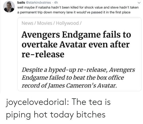 The Tea: bails @starkindxstries 4h  .  well maybe if natasha hadn't been killed for shock value and steve hadn't taken  a permanent trip down memory lane it would've passed it in the first place  News/Movies / Hollywood/  Avengers Endgame fails to  overtake Avatar even after  re-release  Despite a hyped-up re-release, Avengers  Endgame failed to beat the box office  record of James Cameron's Avatar. joycelovedorial:  The tea is piping hot today bitches