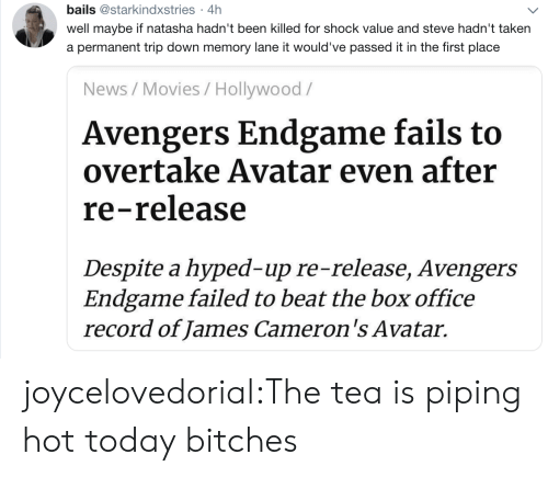 The Tea: bails @starkindxstries 4h  .  well maybe if natasha hadn't been killed for shock value and steve hadn't taken  a permanent trip down memory lane it would've passed it in the first place  News/Movies / Hollywood/  Avengers Endgame fails to  overtake Avatar even after  re-release  Despite a hyped-up re-release, Avengers  Endgame failed to beat the box office  record of James Cameron's Avatar. joycelovedorial:The tea is piping hot today bitches