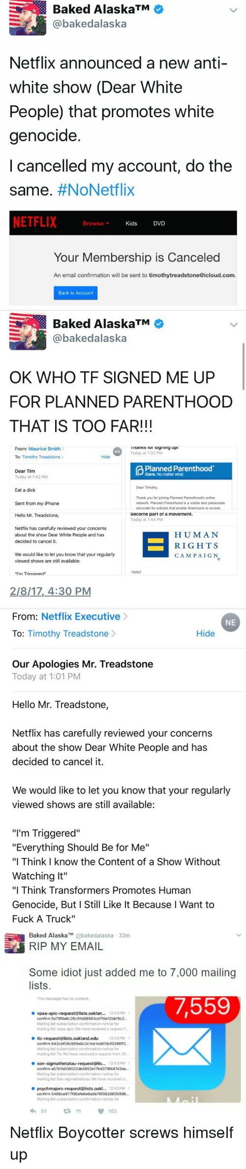 """White Genocide: Baked AlaskaTM  @bakedalaska  Netflix announced a new anti-  white show (Dear White  People) that promotes white  genocide.  cancelled my account, do the  Same  #NoNetflix  NETFLIX  Browse  Kids  DVD  v  Your Membership is Canceled  An email confirmation will be sent to timothytreadstone@icloud.com.  Back to Account   Baked AlaskaTM  bakedalaska  OK WHO TF SIGNED ME UP  FOR PLANNED PARENTHOOD  THAT IS TOO FAR!!!  From: Maurice Smith  InanKS Tor Signing up:  Today at 1:32 PM  Hide  To: Timothy Treadstone  Planned Parenthood  Dear Tim  Care. No matter what.  Today at 1:42 PM  Dear Timothy,  Eat a dick  Thank you for joining Planned Parenthood's online  Sent from my iPhone  network, Planned Parenthood is a visible and passionate  advocate for policies that enable Americans to access  Become part ot a movement.  Hello Mr. Treadstone,  Today at 1:44 PM  Netflix has carefully reviewed your concerns  HUMAN  about the show Dear White People and has  decided to cancel it.  RIGHTS  We would like to let you know that your regularly  CAMPAIGN  viewed shows are still available:  """"I'm Triaaered""""  2/8/17, 4:30 PM   From  Netflix Executive  NE  Hide  To  Timothy Treadstone  Our Apologies Mr. Treadstone  Today at 1:01 PM  Hello Mr. Treadstone,  Netflix has carefully reviewed your concerns  about the show Dear White People and has  decided to cancel it.  We would like to let you know that your regularly  viewed shows are still available:  """"I'm Triggered""""  """"Everything Should Be for Me""""  """"I Think know the Content of a Show Without  Watching It""""  """"I Think Transformers Promotes Human  Genocide, But I Still Like It Because l Want to  Fuck A Truck""""   Baked Alaska bakedalaska 33m  MY EMAIL  Some idiot just added me to 7,000 mailing  lists.  This message has no content.  7,559  vpaa-apic-request@lists.oaklan... 12:43PM  Mailing list subscription confirmation notice for  mailing list vpaa-apic We have reoeived a request t  e tic-request Alists cakland.edu 1243PM  confirm Maili"""