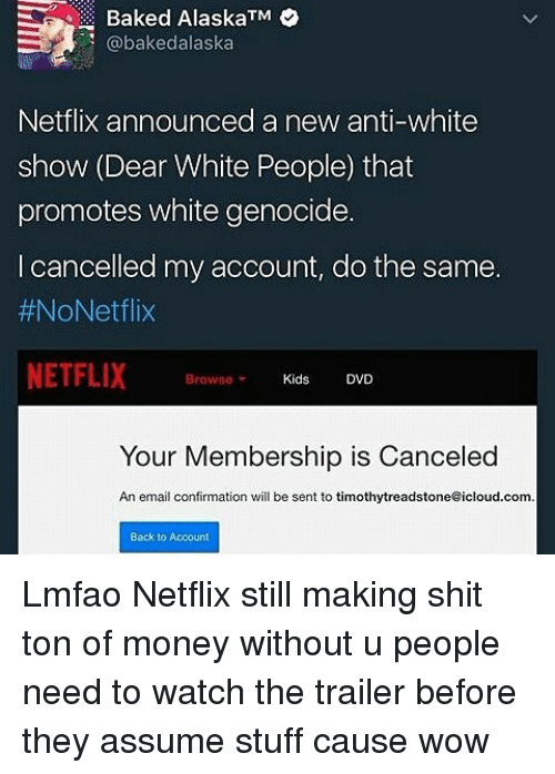 White Genocide: Baked AlaskaTM  bakedalaska  Netflix announced a new anti-white  show (Dear White People that  promotes white genocide.  I cancelled my account, do the same  #NoNetflix  NETFLIX  Browse  Kids  DVD  Your Membership is Canceled  An email confirmation will be sent to timothytreadstone@icloud.com  Back to Account Lmfao Netflix still making shit ton of money without u people need to watch the trailer before they assume stuff cause wow