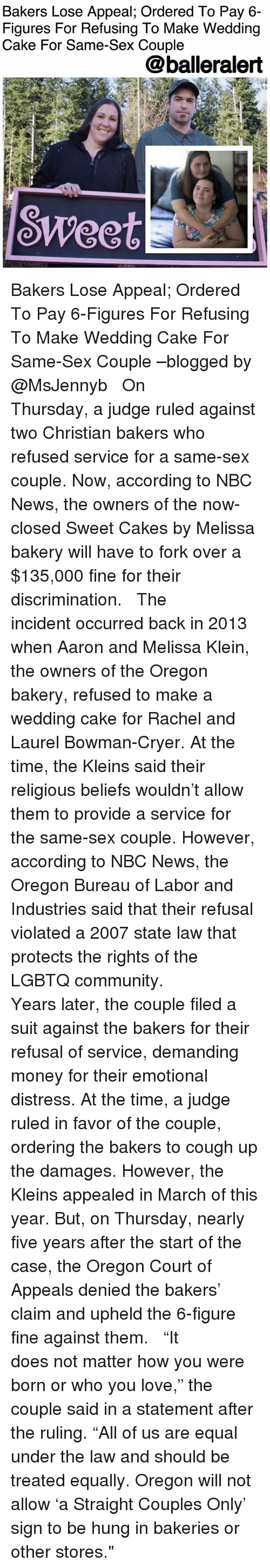 """upheld: Bakers Lose Appeal; Ordered To Pay 6-  Figures For Refusing To Make Wedding  Cake For Same-Sex Couple  @balleralert  SWeet Bakers Lose Appeal; Ordered To Pay 6-Figures For Refusing To Make Wedding Cake For Same-Sex Couple –blogged by @MsJennyb ⠀⠀⠀⠀⠀⠀⠀ ⠀⠀⠀⠀⠀⠀⠀ On Thursday, a judge ruled against two Christian bakers who refused service for a same-sex couple. Now, according to NBC News, the owners of the now-closed Sweet Cakes by Melissa bakery will have to fork over a $135,000 fine for their discrimination. ⠀⠀⠀⠀⠀⠀⠀ ⠀⠀⠀⠀⠀⠀⠀ The incident occurred back in 2013 when Aaron and Melissa Klein, the owners of the Oregon bakery, refused to make a wedding cake for Rachel and Laurel Bowman-Cryer. At the time, the Kleins said their religious beliefs wouldn't allow them to provide a service for the same-sex couple. However, according to NBC News, the Oregon Bureau of Labor and Industries said that their refusal violated a 2007 state law that protects the rights of the LGBTQ community. ⠀⠀⠀⠀⠀⠀⠀ ⠀⠀⠀⠀⠀⠀⠀ Years later, the couple filed a suit against the bakers for their refusal of service, demanding money for their emotional distress. At the time, a judge ruled in favor of the couple, ordering the bakers to cough up the damages. However, the Kleins appealed in March of this year. But, on Thursday, nearly five years after the start of the case, the Oregon Court of Appeals denied the bakers' claim and upheld the 6-figure fine against them. ⠀⠀⠀⠀⠀⠀⠀ ⠀⠀⠀⠀⠀⠀⠀ """"It does not matter how you were born or who you love,"""" the couple said in a statement after the ruling. """"All of us are equal under the law and should be treated equally. Oregon will not allow 'a Straight Couples Only' sign to be hung in bakeries or other stores."""""""