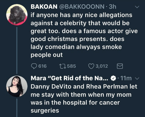 """Naing: BAKOAN @BAKKOOONN 3h  if anyone has any nice allegations  against a celebrity that would be  great too. does a famous actor give  good christmas presents. does  lady comedian alwyays smoke  people out  616 t3585 3,012  Mara """"Get Rid of the Na... 11m  Danny DeVito and Rhea Perlman let  me stay with them when my mom  was in the hospital for cancer  surgeries"""