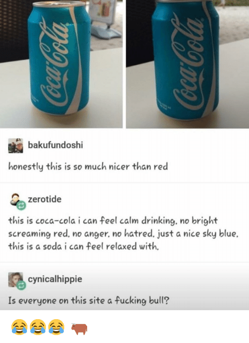 Coca-Cola, Drinking, and Fucking: bakufundoshi  honestly this is so much nicer than red  zerotide  this is coca-cola i can feel calm drinking, no bright  screaming red, no anger. no hatred. just a nice sky blue.  this is a soda i can feel relaxed with.  cynicalhippie  Is everyone on this site a fucking bull? 😂😂😂 🐂
