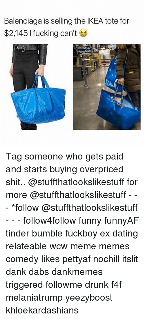danke: Balenciaga is selling the IKEA tote for  $2,145 I fucking can't Tag someone who gets paid and starts buying overpriced shit.. @stuffthatlookslikestuff for more @stuffthatlookslikestuff - - - *follow @stuffthatlookslikestuff - - - follow4follow funny funnyAF tinder bumble fuckboy ex dating relateable wcw meme memes comedy likes pettyaf nochill itslit dank dabs dankmemes triggered followme drunk f4f melaniatrump yeezyboost khloekardashians