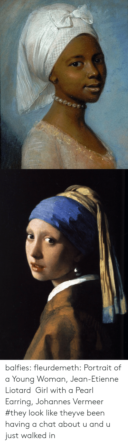 Tumblr, Blog, and Chat: balfies:  fleurdemeth:  Portrait of a Young Woman, Jean-Etienne Liotard  Girl with a Pearl Earring, Johannes Vermeer    #they look like theyve been having a chat about u and u just walked in
