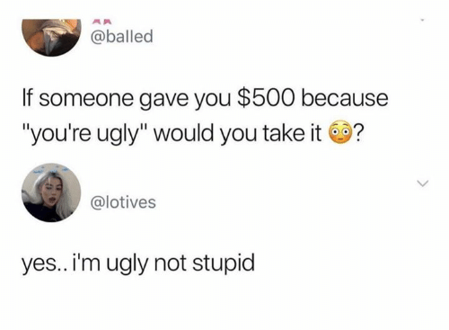 "Youre Ugly: @balled  If someone gave you $500 because  ""you're ugly"" would you take it?  @lotives  yes.. i'm ugly not stupid"
