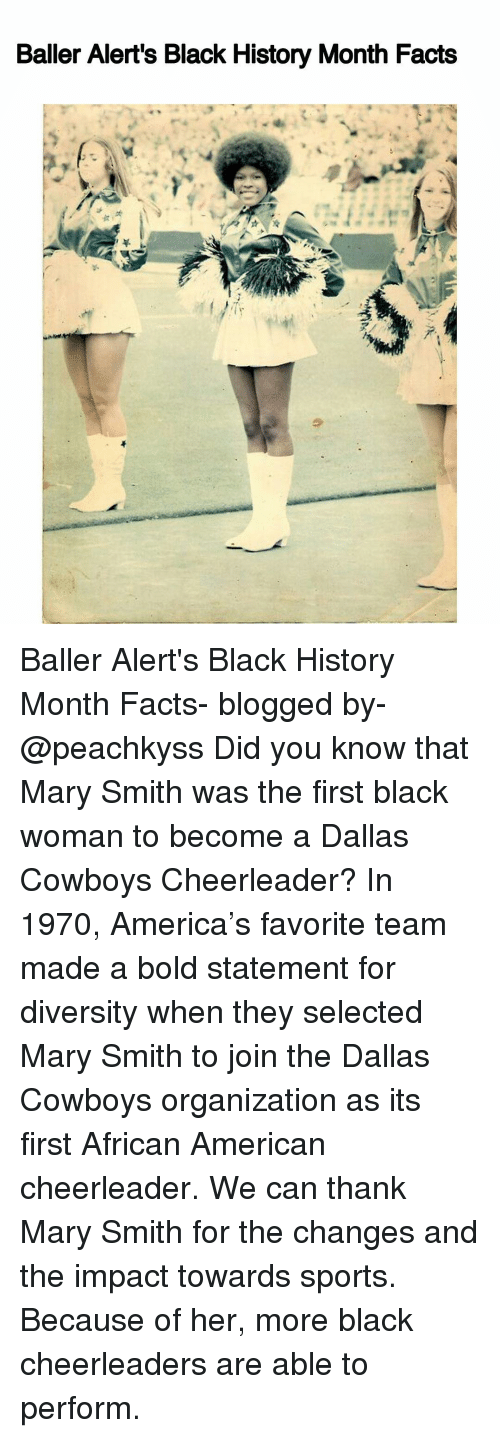 Baller Alert, Black History Month, and Dallas Cowboys: Baller Alert's Black History Month Facts Baller Alert's Black History Month Facts- blogged by- @peachkyss Did you know that Mary Smith was the first black woman to become a Dallas Cowboys Cheerleader? In 1970, America's favorite team made a bold statement for diversity when they selected Mary Smith to join the Dallas Cowboys organization as its first African American cheerleader. We can thank Mary Smith for the changes and the impact towards sports. Because of her, more black cheerleaders are able to perform.