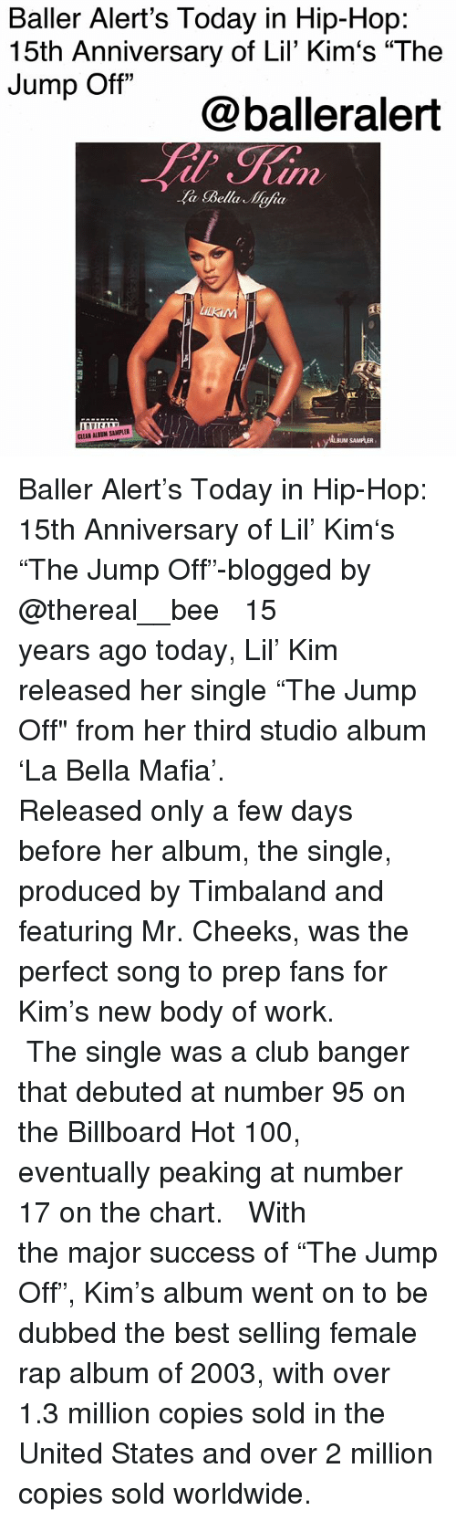 """Anaconda, Baller Alert, and Billboard: Baller Alert's Today in Hip-Hop:  15th Anniversary of Lil' Kim's """"The  Jump Off""""  @balleralert  a Bella Mafia  AL  は,  CLEAN ALBUM SAMPLER  ALBUM SAMPLER Baller Alert's Today in Hip-Hop: 15th Anniversary of Lil' Kim's """"The Jump Off""""-blogged by @thereal__bee ⠀⠀⠀⠀⠀⠀⠀⠀⠀ ⠀⠀ 15 years ago today, Lil' Kim released her single """"The Jump Off"""" from her third studio album 'La Bella Mafia'. ⠀⠀⠀⠀⠀⠀⠀⠀⠀ ⠀⠀ Released only a few days before her album, the single, produced by Timbaland and featuring Mr. Cheeks, was the perfect song to prep fans for Kim's new body of work. ⠀⠀⠀⠀⠀⠀⠀⠀⠀ ⠀⠀ The single was a club banger that debuted at number 95 on the Billboard Hot 100, eventually peaking at number 17 on the chart. ⠀⠀⠀⠀⠀⠀⠀⠀⠀ ⠀⠀ With the major success of """"The Jump Off"""", Kim's album went on to be dubbed the best selling female rap album of 2003, with over 1.3 million copies sold in the United States and over 2 million copies sold worldwide."""