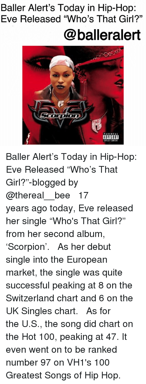 """baller alert: Baller Alert's Today in Hip-Hop:  Eve Released """"Who's That Girl?""""  @balleralert  ADYISOR Baller Alert's Today in Hip-Hop: Eve Released """"Who's That Girl?""""-blogged by @thereal__bee ⠀⠀⠀⠀⠀⠀⠀ ⠀⠀⠀⠀ 17 years ago today, Eve released her single """"Who's That Girl?"""" from her second album, 'Scorpion'. ⠀⠀⠀⠀⠀⠀⠀ ⠀⠀⠀⠀ As her debut single into the European market, the single was quite successful peaking at 8 on the Switzerland chart and 6 on the UK Singles chart. ⠀⠀⠀⠀⠀⠀⠀ ⠀⠀⠀⠀ As for the U.S., the song did chart on the Hot 100, peaking at 47. It even went on to be ranked number 97 on VH1's 100 Greatest Songs of Hip Hop."""
