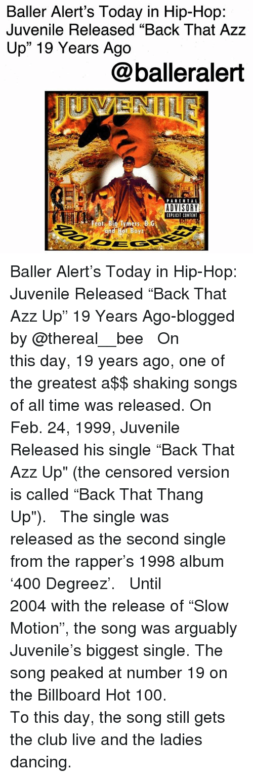 """Anaconda, Back That Azz Up, and Baller Alert: Baller Alert's Today in Hip-Hop:  Juvenile Released """"Back That Azz  Up"""" 19 Years Ago  @balleralert  ADVISORY  PLCI CONTENT Baller Alert's Today in Hip-Hop: Juvenile Released """"Back That Azz Up"""" 19 Years Ago-blogged by @thereal__bee ⠀⠀⠀⠀⠀⠀⠀⠀⠀ ⠀⠀ On this day, 19 years ago, one of the greatest a$$ shaking songs of all time was released. On Feb. 24, 1999, Juvenile Released his single """"Back That Azz Up"""" (the censored version is called """"Back That Thang Up""""). ⠀⠀⠀⠀⠀⠀⠀⠀⠀ ⠀⠀ The single was released as the second single from the rapper's 1998 album '400 Degreez'. ⠀⠀⠀⠀⠀⠀⠀⠀⠀ ⠀⠀ Until 2004 with the release of """"Slow Motion"""", the song was arguably Juvenile's biggest single. The song peaked at number 19 on the Billboard Hot 100. ⠀⠀⠀⠀⠀⠀⠀⠀⠀ ⠀⠀ To this day, the song still gets the club live and the ladies dancing."""