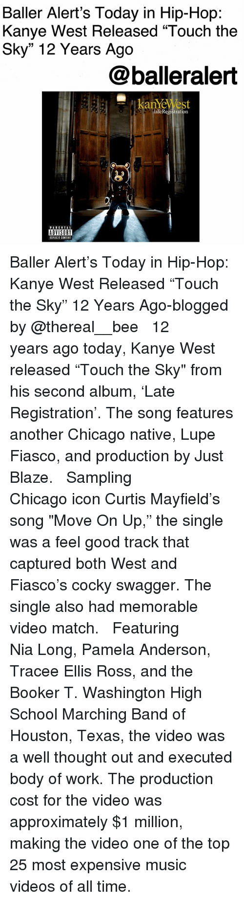 """Baller Alert, Chicago, and Kanye: Baller Alert's Today in Hip-Hop:  Kanye West Released """"Touch the  Sky"""" 12 Years Ago  @balleralert  laTeRegistration  ADVISORY  IPLICIT CONTENT Baller Alert's Today in Hip-Hop: Kanye West Released """"Touch the Sky"""" 12 Years Ago-blogged by @thereal__bee ⠀⠀⠀⠀⠀⠀⠀⠀⠀ ⠀⠀ 12 years ago today, Kanye West released """"Touch the Sky"""" from his second album, 'Late Registration'. The song features another Chicago native, Lupe Fiasco, and production by Just Blaze. ⠀⠀⠀⠀⠀⠀⠀⠀⠀ ⠀⠀ Sampling Chicago icon Curtis Mayfield's song """"Move On Up,"""" the single was a feel good track that captured both West and Fiasco's cocky swagger. The single also had memorable video match. ⠀⠀⠀⠀⠀⠀⠀⠀⠀ ⠀⠀ Featuring Nia Long, Pamela Anderson, Tracee Ellis Ross, and the Booker T. Washington High School Marching Band of Houston, Texas, the video was a well thought out and executed body of work. The production cost for the video was approximately $1 million, making the video one of the top 25 most expensive music videos of all time."""
