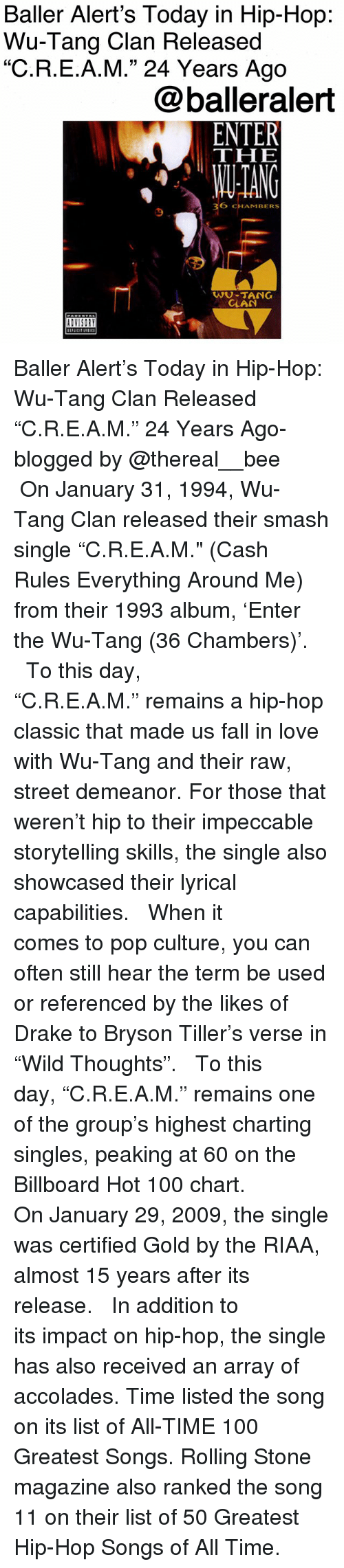 """Anaconda, Baller Alert, and Billboard: Baller Alert's Today in Hip-Hop:  Wu-Tang Clan Released  """"C.R.E.A.M."""" 24 Years Ago  @balleralert  THE  ANG  36 CHAMBERS  9  WU-TANG  CLAN Baller Alert's Today in Hip-Hop: Wu-Tang Clan Released """"C.R.E.A.M."""" 24 Years Ago-blogged by @thereal__bee ⠀⠀⠀⠀⠀⠀⠀ ⠀⠀⠀⠀ On January 31, 1994, Wu-Tang Clan released their smash single """"C.R.E.A.M."""" (Cash Rules Everything Around Me) from their 1993 album, 'Enter the Wu-Tang (36 Chambers)'. ⠀⠀⠀⠀⠀⠀⠀ ⠀⠀⠀⠀ To this day, """"C.R.E.A.M."""" remains a hip-hop classic that made us fall in love with Wu-Tang and their raw, street demeanor. For those that weren't hip to their impeccable storytelling skills, the single also showcased their lyrical capabilities. ⠀⠀⠀⠀⠀⠀⠀ ⠀⠀⠀⠀ When it comes to pop culture, you can often still hear the term be used or referenced by the likes of Drake to Bryson Tiller's verse in """"Wild Thoughts"""". ⠀⠀⠀⠀⠀⠀⠀ ⠀⠀⠀⠀ To this day, """"C.R.E.A.M."""" remains one of the group's highest charting singles, peaking at 60 on the Billboard Hot 100 chart. ⠀⠀⠀⠀⠀⠀⠀ ⠀⠀⠀⠀ On January 29, 2009, the single was certified Gold by the RIAA, almost 15 years after its release. ⠀⠀⠀⠀⠀⠀⠀ ⠀⠀⠀⠀ In addition to its impact on hip-hop, the single has also received an array of accolades. Time listed the song on its list of All-TIME 100 Greatest Songs. Rolling Stone magazine also ranked the song 11 on their list of 50 Greatest Hip-Hop Songs of All Time."""