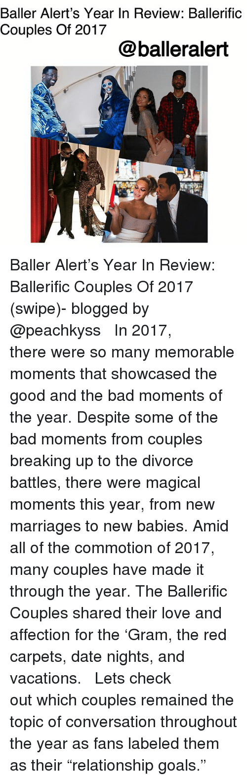 """baller alert: Baller Alert's Year In Review: Ballerific  Couples Of 2017  @balleralert Baller Alert's Year In Review: Ballerific Couples Of 2017 (swipe)- blogged by @peachkyss ⠀⠀⠀⠀⠀⠀⠀ ⠀⠀⠀⠀⠀⠀⠀ In 2017, there were so many memorable moments that showcased the good and the bad moments of the year. Despite some of the bad moments from couples breaking up to the divorce battles, there were magical moments this year, from new marriages to new babies. Amid all of the commotion of 2017, many couples have made it through the year. The Ballerific Couples shared their love and affection for the 'Gram, the red carpets, date nights, and vacations. ⠀⠀⠀⠀⠀⠀⠀ ⠀⠀⠀⠀⠀⠀⠀ Lets check out which couples remained the topic of conversation throughout the year as fans labeled them as their """"relationship goals."""""""