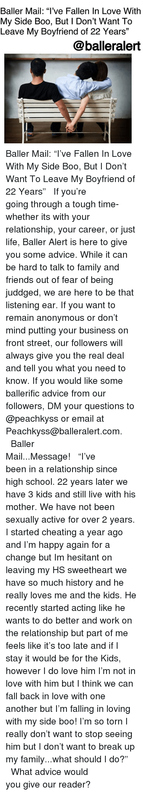 """baller alert: Baller Mail: """"l've Fallen In Love With  My Side Boo, But l Don't Want To  Leave My Boyfriend of 22 Years""""  13  @balleralert Baller Mail: """"I've Fallen In Love With My Side Boo, But I Don't Want To Leave My Boyfriend of 22 Years"""" ⠀⠀⠀⠀⠀⠀⠀ ⠀⠀⠀⠀⠀⠀⠀ If you're going through a tough time-whether its with your relationship, your career, or just life, Baller Alert is here to give you some advice. While it can be hard to talk to family and friends out of fear of being juddged, we are here to be that listening ear. If you want to remain anonymous or don't mind putting your business on front street, our followers will always give you the real deal and tell you what you need to know. If you would like some ballerific advice from our followers, DM your questions to @peachkyss or email at Peachkyss@balleralert.com. ⠀⠀⠀⠀⠀⠀⠀ ⠀⠀⠀⠀⠀⠀⠀ Baller Mail...Message! ⠀⠀⠀⠀⠀⠀⠀ ⠀⠀⠀⠀⠀⠀⠀ """"I've been in a relationship since high school. 22 years later we have 3 kids and still live with his mother. We have not been sexually active for over 2 years. I️ started cheating a year ago and I'm happy again for a change but I️m hesitant on leaving my HS sweetheart we have so much history and he really loves me and the kids. He recently started acting like he wants to do better and work on the relationship but part of me feels like it's too late and if I️ stay it would be for the Kids, however I️ do love him I'm not in love with him but I️ think we can fall back in love with one another but I'm falling in loving with my side boo! I'm so torn I️ really don't want to stop seeing him but I️ don't want to break up my family...what should I do?"""" ⠀⠀⠀⠀⠀⠀⠀ ⠀⠀⠀⠀⠀⠀⠀ What advice would you give our reader?"""