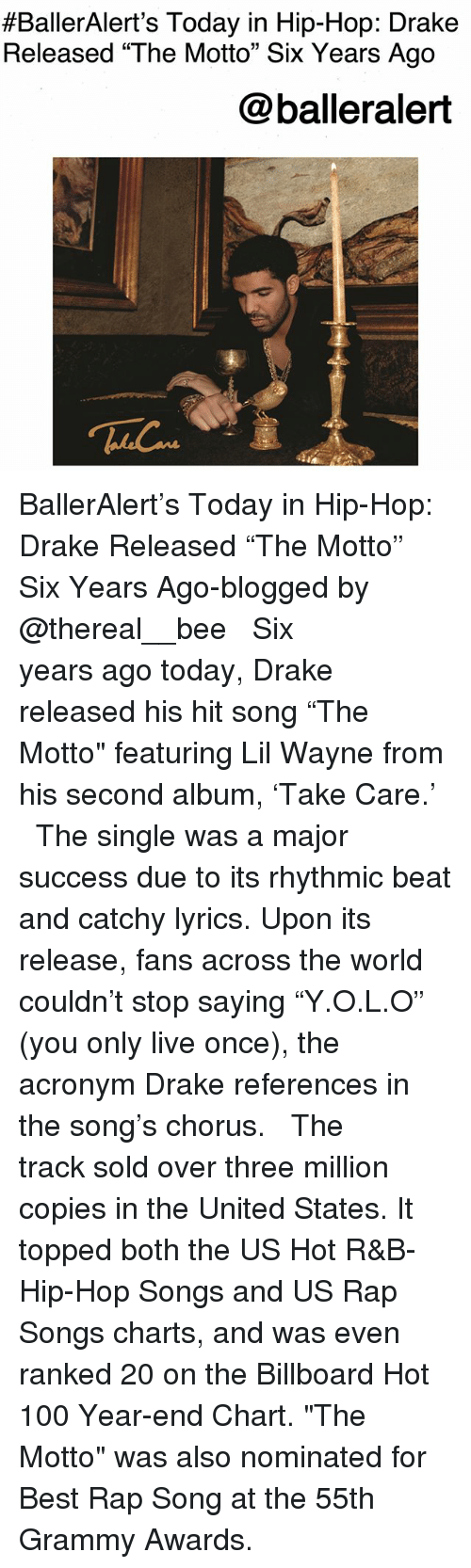 "Grammy Awards:  #BallerAlert's Today in Hip-Hop: Drake  Released ""The Motto"" Six Years Ago  @balleralert BallerAlert's Today in Hip-Hop: Drake Released ""The Motto"" Six Years Ago-blogged by @thereal__bee ⠀⠀⠀⠀⠀⠀⠀⠀⠀ ⠀⠀ Six years ago today, Drake released his hit song ""The Motto"" featuring Lil Wayne from his second album, 'Take Care.' ⠀⠀⠀⠀⠀⠀⠀⠀⠀ ⠀⠀ The single was a major success due to its rhythmic beat and catchy lyrics. Upon its release, fans across the world couldn't stop saying ""Y.O.L.O"" (you only live once), the acronym Drake references in the song's chorus. ⠀⠀⠀⠀⠀⠀⠀⠀⠀ ⠀⠀ The track sold over three million copies in the United States. It topped both the US Hot R&B-Hip-Hop Songs and US Rap Songs charts, and was even ranked 20 on the Billboard Hot 100 Year-end Chart. ""The Motto"" was also nominated for Best Rap Song at the 55th Grammy Awards."