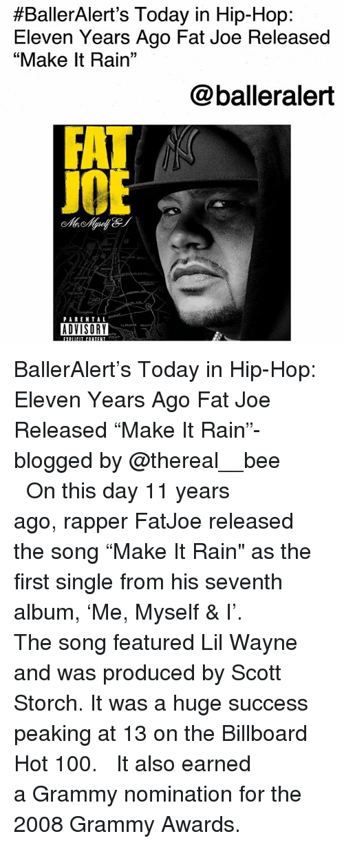 "Grammy Awards:  #BallerAlert's Today in Hip-Hop:  Eleven Years Ago Fat Joe Released  ""Make It Rain""  @balleralert  J0  PAREN TAL  ADVISORY BallerAlert's Today in Hip-Hop: Eleven Years Ago Fat Joe Released ""Make It Rain""-blogged by @thereal__bee ⠀⠀⠀⠀⠀⠀⠀⠀⠀ ⠀⠀ On this day 11 years ago, rapper FatJoe released the song ""Make It Rain"" as the first single from his seventh album, 'Me, Myself & I'. ⠀⠀⠀⠀⠀⠀⠀⠀⠀ ⠀⠀ The song featured Lil Wayne and was produced by Scott Storch. It was a huge success peaking at 13 on the Billboard Hot 100. ⠀⠀⠀⠀⠀⠀⠀⠀⠀ ⠀⠀ It also earned a Grammy nomination for the 2008 Grammy Awards."