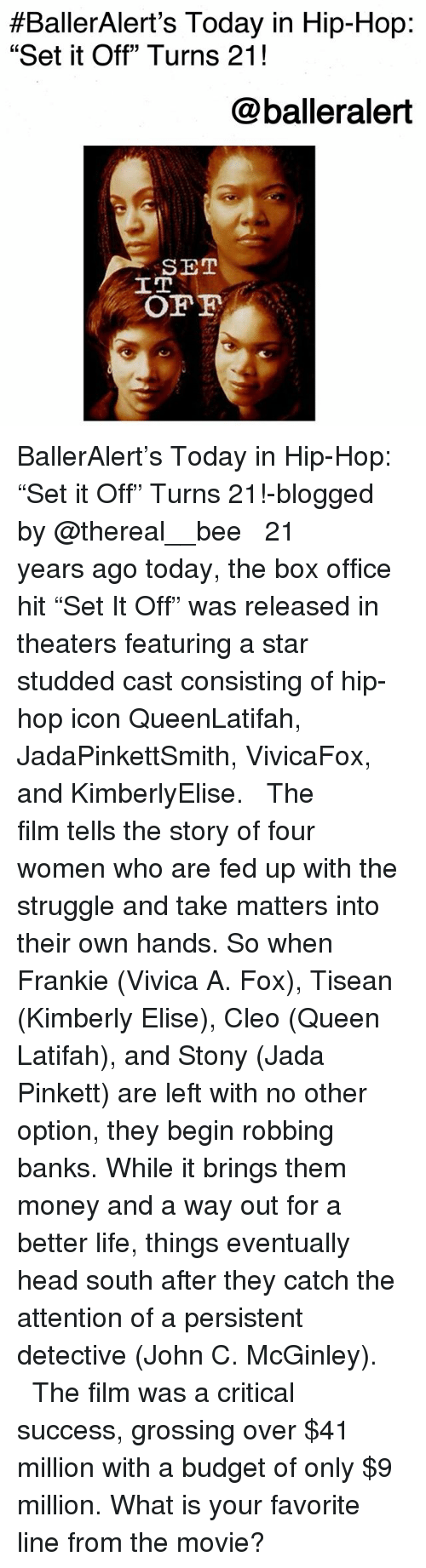 """Queen Latifah:  #BallerAlert's Today in Hip-Hop:  """"Set it Off"""" Turns 21!  @balleralert  SET  IT BallerAlert's Today in Hip-Hop: """"Set it Off"""" Turns 21!-blogged by @thereal__bee ⠀⠀⠀⠀⠀⠀⠀⠀⠀ ⠀⠀ 21 years ago today, the box office hit """"Set It Off"""" was released in theaters featuring a star studded cast consisting of hip-hop icon QueenLatifah, JadaPinkettSmith, VivicaFox, and KimberlyElise. ⠀⠀⠀⠀⠀⠀⠀⠀⠀ ⠀⠀ The film tells the story of four women who are fed up with the struggle and take matters into their own hands. So when Frankie (Vivica A. Fox), Tisean (Kimberly Elise), Cleo (Queen Latifah), and Stony (Jada Pinkett) are left with no other option, they begin robbing banks. While it brings them money and a way out for a better life, things eventually head south after they catch the attention of a persistent detective (John C. McGinley). ⠀⠀⠀⠀⠀⠀⠀⠀⠀ ⠀⠀ The film was a critical success, grossing over $41 million with a budget of only $9 million. What is your favorite line from the movie?"""