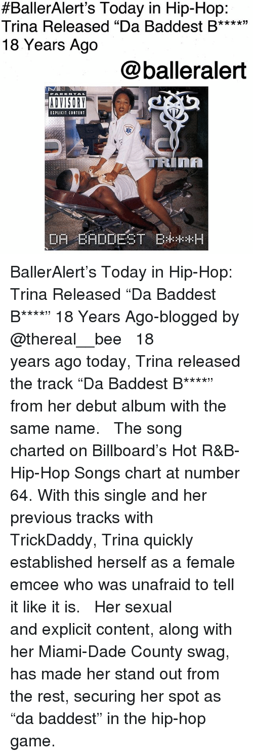 """Billboard, Memes, and Swag:  #BallerAlert's Today in Hip-Hop:  Trina Released """"Da Baddest B****""""  18 Years Ago  @balleralert  EXPLICIT CONTENT BallerAlert's Today in Hip-Hop: Trina Released """"Da Baddest B****"""" 18 Years Ago-blogged by @thereal__bee ⠀⠀⠀⠀⠀⠀⠀⠀⠀ ⠀⠀ 18 years ago today, Trina released the track """"Da Baddest B****"""" from her debut album with the same name. ⠀⠀⠀⠀⠀⠀⠀⠀⠀ ⠀⠀ The song charted on Billboard's Hot R&B-Hip-Hop Songs chart at number 64. With this single and her previous tracks with TrickDaddy, Trina quickly established herself as a female emcee who was unafraid to tell it like it is. ⠀⠀⠀⠀⠀⠀⠀⠀⠀ ⠀⠀ Her sexual and explicit content, along with her Miami-Dade County swag, has made her stand out from the rest, securing her spot as """"da baddest"""" in the hip-hop game."""