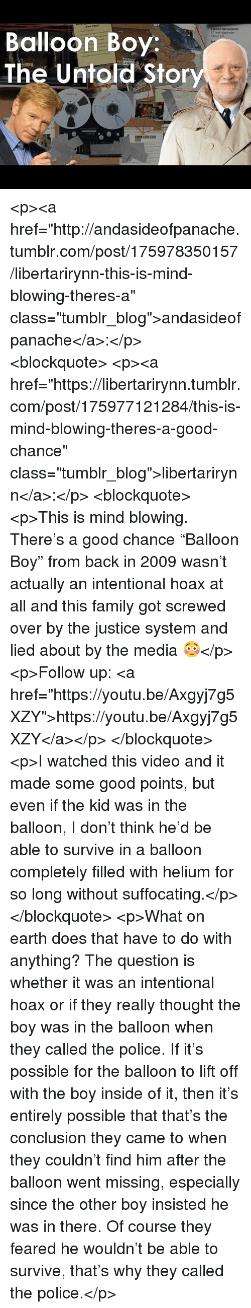 """Family, Police, and Tumblr: Balloon Boy  The Untold Stor <p><a href=""""http://andasideofpanache.tumblr.com/post/175978350157/libertarirynn-this-is-mind-blowing-theres-a"""" class=""""tumblr_blog"""">andasideofpanache</a>:</p> <blockquote> <p><a href=""""https://libertarirynn.tumblr.com/post/175977121284/this-is-mind-blowing-theres-a-good-chance"""" class=""""tumblr_blog"""">libertarirynn</a>:</p> <blockquote> <p>This is mind blowing. There's a good chance """"Balloon Boy"""" from back in 2009 wasn't actually an intentional hoax at all and this family got screwed over by the justice system and lied about by the media 😳</p>  <p>Follow up: <a href=""""https://youtu.be/Axgyj7g5XZY"""">https://youtu.be/Axgyj7g5XZY</a></p> </blockquote> <p>I watched this video and it made some good points, but even if the kid was in the balloon, I don't think he'd be able to survive in a balloon completely filled with helium for so long without suffocating.</p> </blockquote> <p>What on earth does that have to do with anything? The question is whether it was an intentional hoax or if they really thought the boy was in the balloon when they called the police. If it's possible for the balloon to lift off with the boy inside of it, then it's entirely possible that that's the conclusion they came to when they couldn't find him after the balloon went missing, especially since the other boy insisted he was in there. Of course they feared he wouldn't be able to survive, that's why they called the police.</p>"""