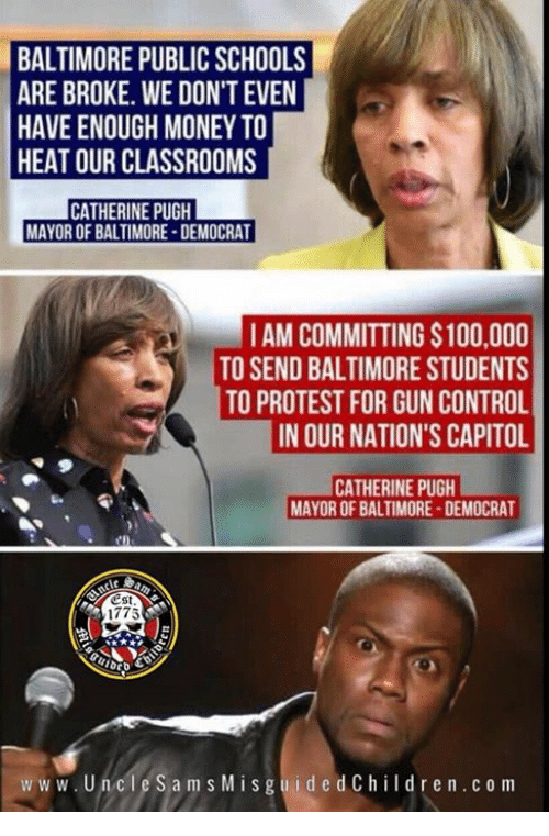 Anaconda, Money, and Protest: BALTIMORE PUBLIC SCHOOLS  ARE BROKE. WE DON'T EVEN  HAVE ENOUGH MONEY TO  HEAT OUR CLASSROOMS  CATHERINE PUGH  MAYOR OF BALTIMORE-DEMOCRAT  IAM COMMITTING $100,000  TO SEND BALTIMORE STUDENTS  TO PROTEST FOR GUN CONTROL  IN OUR NATION'S CAPITOL  CATHERINE PUGH  MAYOR OF BALTIMORE-DEMOCRAT  1775  ww w. UncleSams Mis guidedChildren.c o m