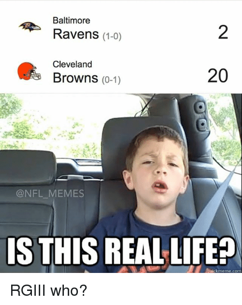 Baltimore Ravens: Baltimore  Ravens (1-0)  Cleveland  20  Browns  (0-1)  NFL MEMES  IS THIS REAL LIFE  Quickmeme co RGIII who?