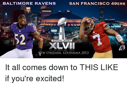 San Francisco 49ers, Baltimore Ravens, and Memes: BALTIMORE RAVENS  SAN FRANCISCO 49ERS  eNFL MEMES  52  SUPER BOWL  XLVII  NEW ORLEANS, LOUISIANA 2013 It all comes down to THIS  LIKE if you're excited!