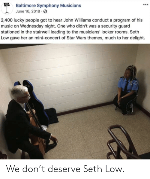 Music, Star Wars, and Baltimore: Baltimore Symphony Musicians  June 16, 2018  2,400 lucky people got to hear John Williams conduct a program of his  music on Wednesday night. One who didn't was a security guard  stationed in the stairwell leading to the musicians' locker rooms. Seth  Low gave her an mini-concert of Star Wars themes, much to her delight. We don't deserve Seth Low.