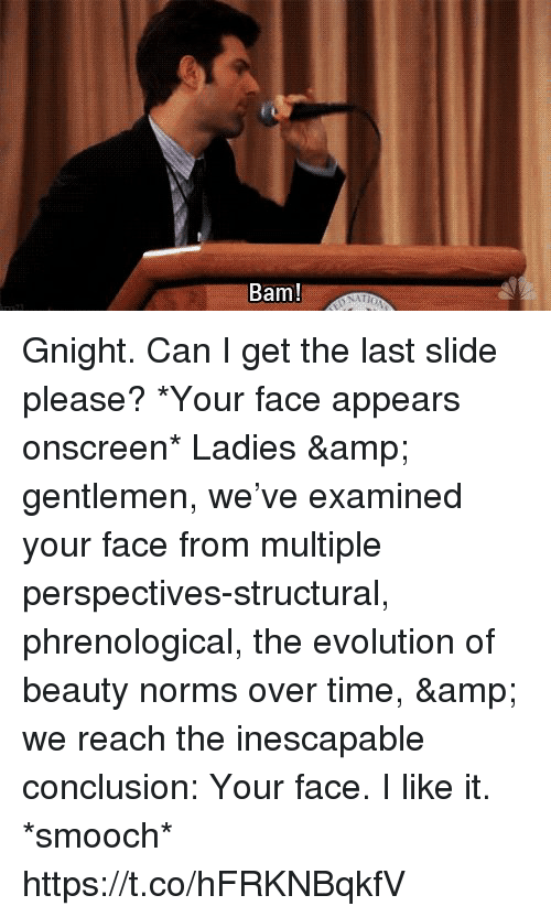 Memes, Evolution, and Time: Bam! Gnight. Can I get the last slide please? *Your face appears onscreen* Ladies & gentlemen, we've examined your face from multiple perspectives-structural, phrenological, the evolution of beauty norms over time, & we reach the inescapable conclusion: Your face. I like it. *smooch* https://t.co/hFRKNBqkfV